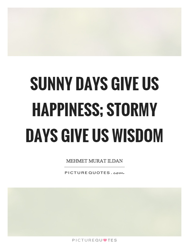 Sunny days give us happiness; stormy days give us wisdom Picture Quote #1