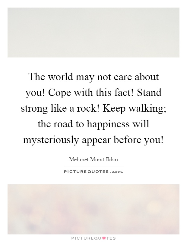 The world may not care about you! Cope with this fact! Stand strong like a rock! Keep walking; the road to happiness will mysteriously appear before you! Picture Quote #1