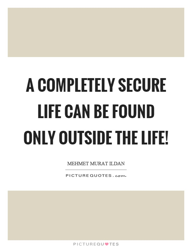 A completely secure life can be found only outside the life! Picture Quote #1
