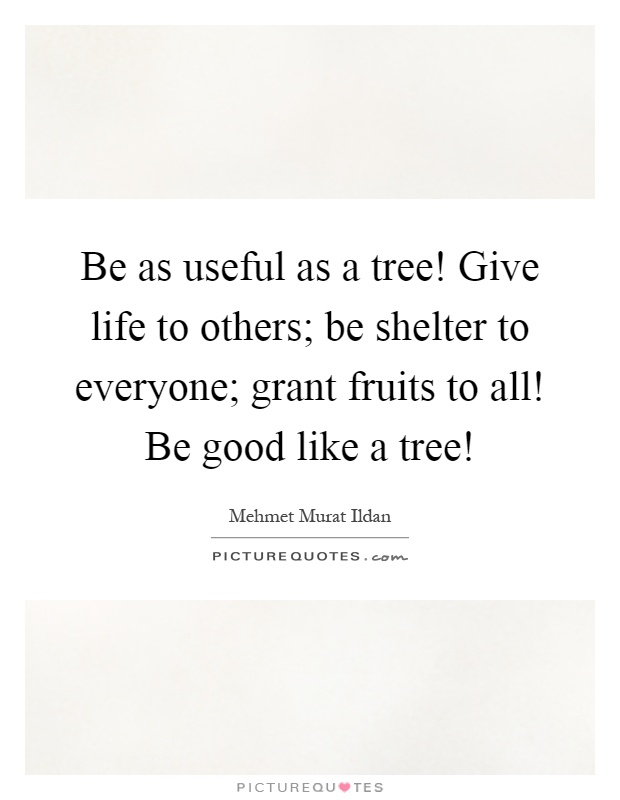 Be as useful as a tree! Give life to others; be shelter to everyone; grant fruits to all! Be good like a tree! Picture Quote #1
