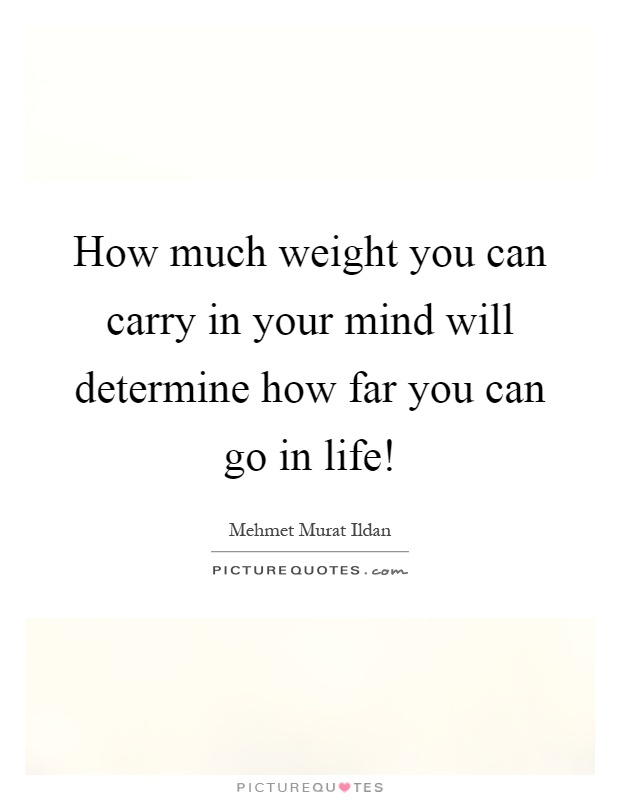 How much weight you can carry in your mind will determine how far you can go in life! Picture Quote #1