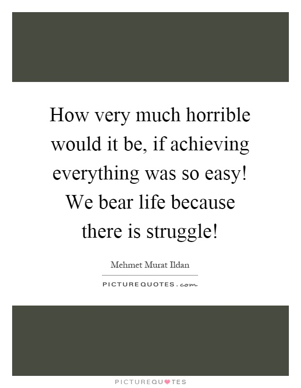 How very much horrible would it be, if achieving everything was so easy! We bear life because there is struggle! Picture Quote #1