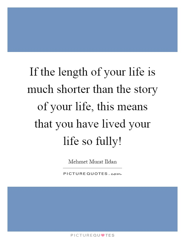 If the length of your life is much shorter than the story of your life, this means that you have lived your life so fully! Picture Quote #1