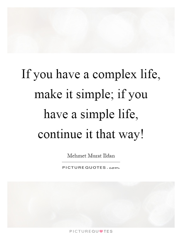 Simple Way Of Life Quotes: If You Have A Complex Life, Make It Simple; If You Have A