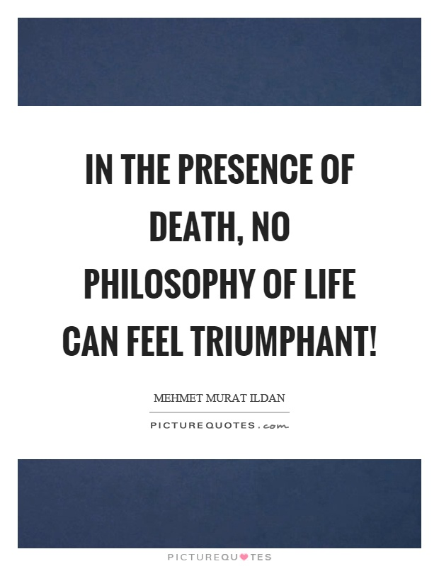 In the presence of death, no philosophy of life can feel triumphant! Picture Quote #1