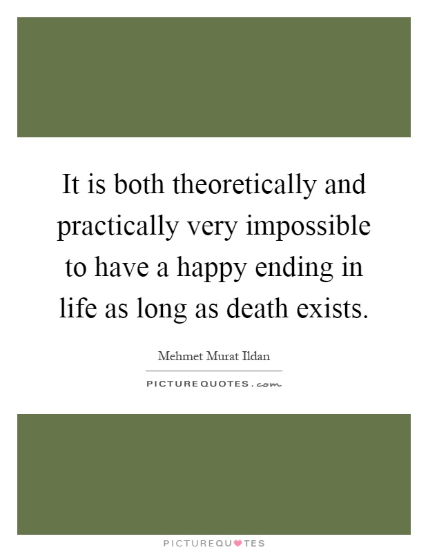 It is both theoretically and practically very impossible to have a happy ending in life as long as death exists Picture Quote #1
