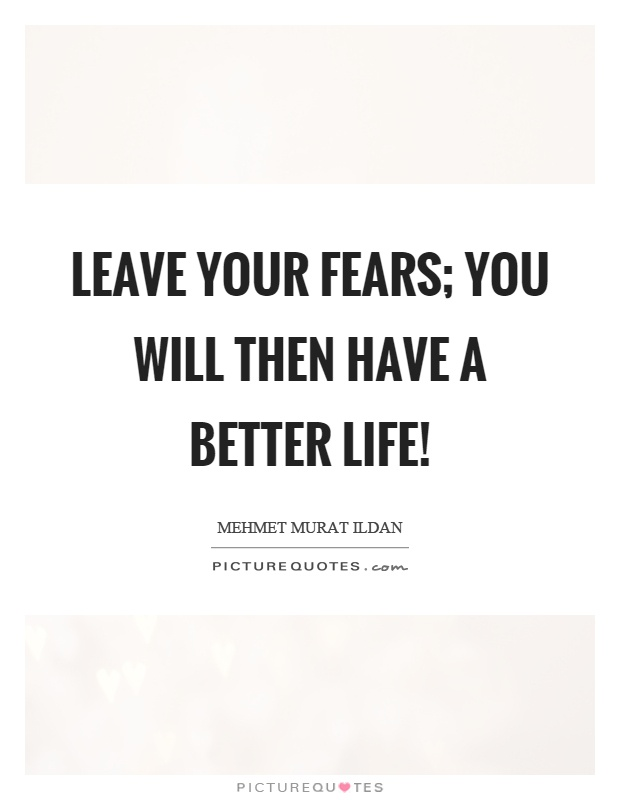 Leave your fears; you will then have a better life! Picture Quote #1