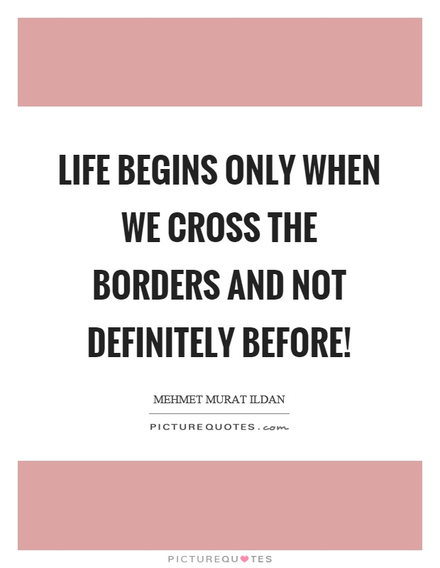 Life begins only when we cross the borders and not definitely before! Picture Quote #1