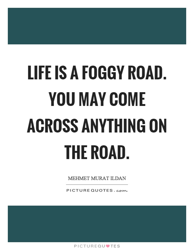 Life is a foggy road. You may come across anything on the road Picture Quote #1