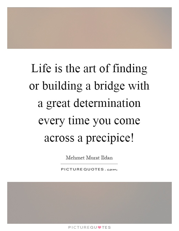 Life is the art of finding or building a bridge with a great determination every time you come across a precipice! Picture Quote #1