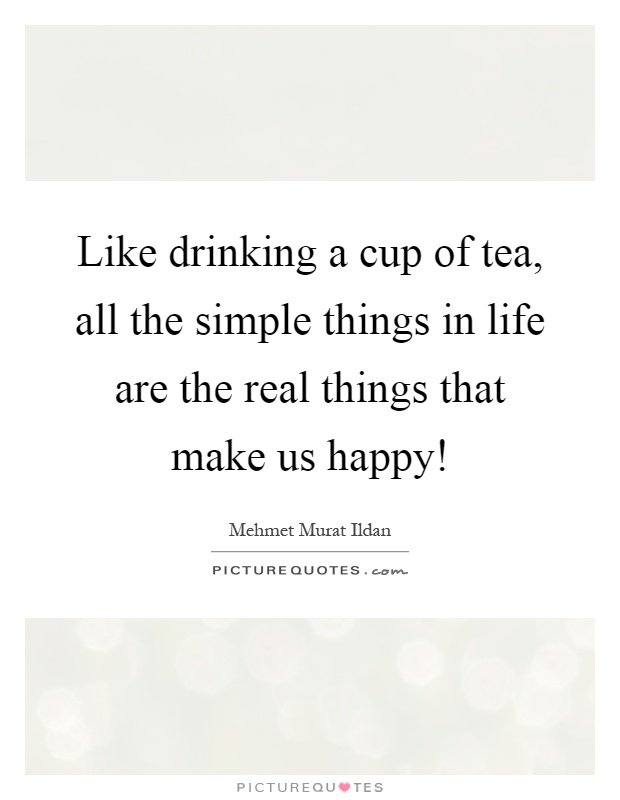 Like drinking a cup of tea, all the simple things in life are the real things that make us happy! Picture Quote #1