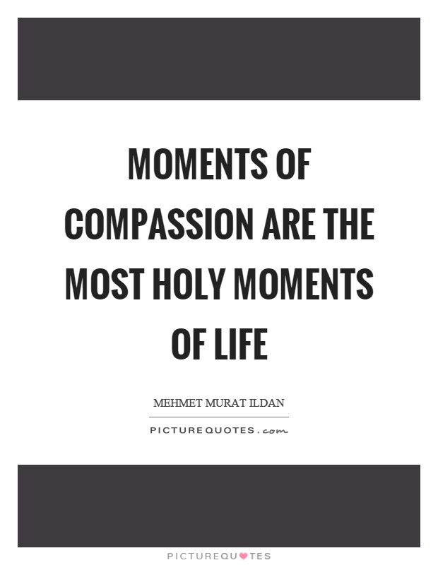 Moments of compassion are the most holy moments of life Picture Quote #1