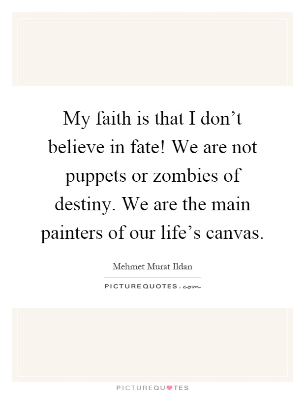 My faith is that I don't believe in fate! We are not puppets or zombies of destiny. We are the main painters of our life's canvas Picture Quote #1