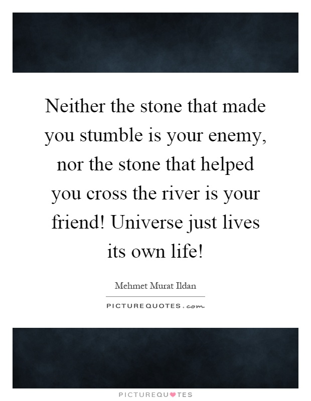Neither the stone that made you stumble is your enemy, nor the stone that helped you cross the river is your friend! Universe just lives its own life! Picture Quote #1
