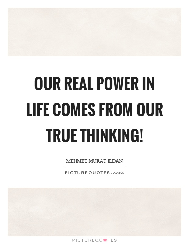 Our real power in life comes from our true thinking! Picture Quote #1