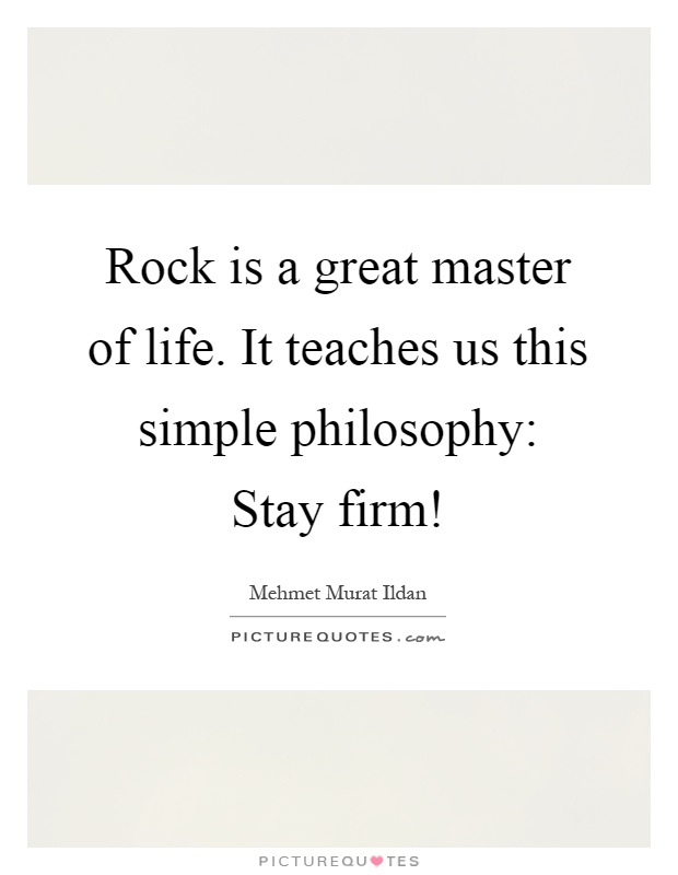 Rock is a great master of life. It teaches us this simple philosophy: Stay firm! Picture Quote #1