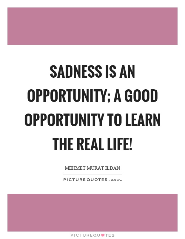 Sadness Is An Opportunity; A Good Opportunity To Learn The Real Life!  Picture Quote