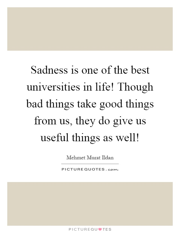 Sadness is one of the best universities in life! Though bad things take good things from us, they do give us useful things as well! Picture Quote #1