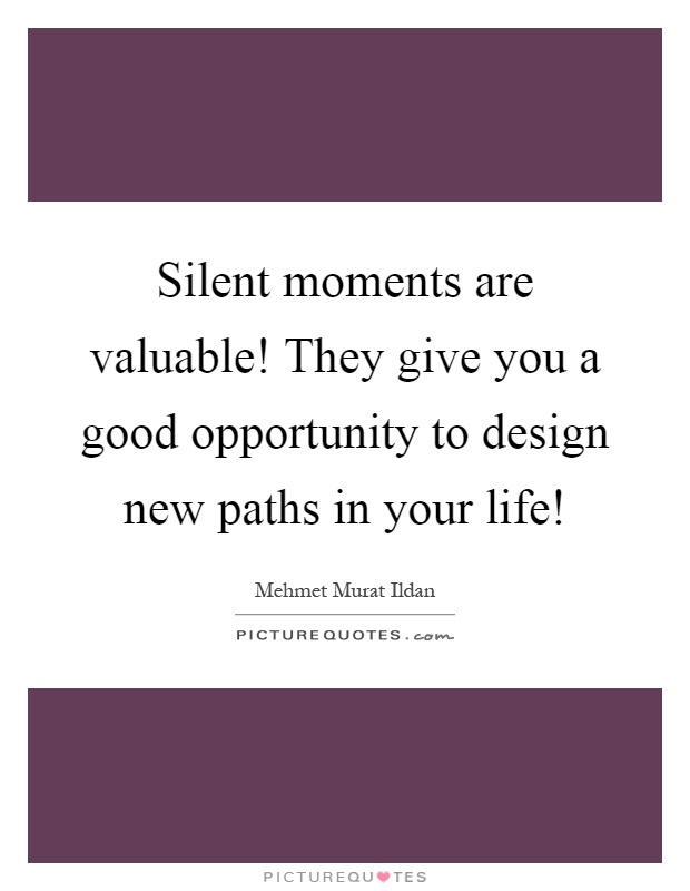 Silent moments are valuable! They give you a good opportunity to design new paths in your life! Picture Quote #1