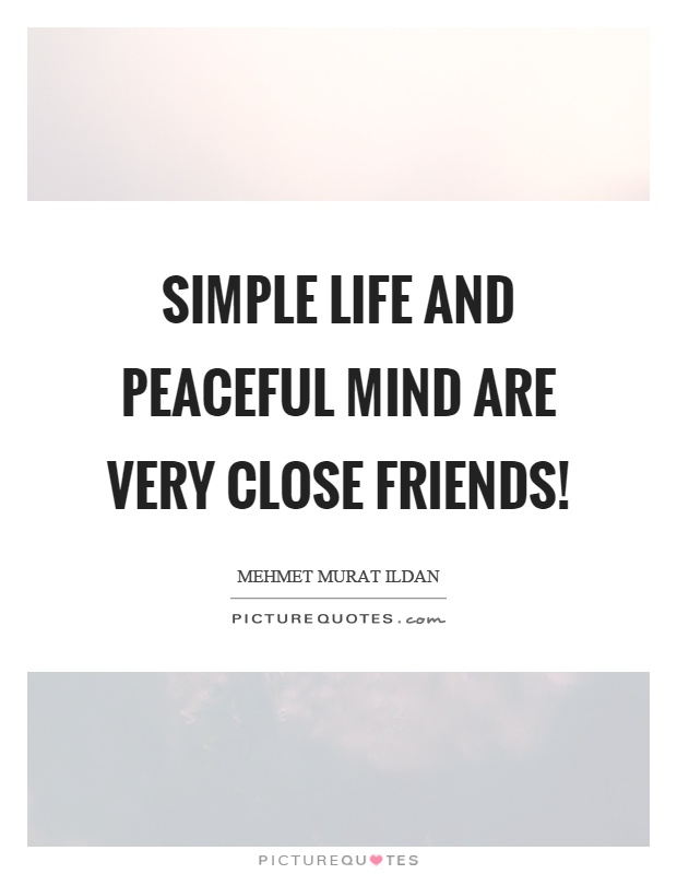 Simple life and peaceful mind are very close friends! Picture Quote #1