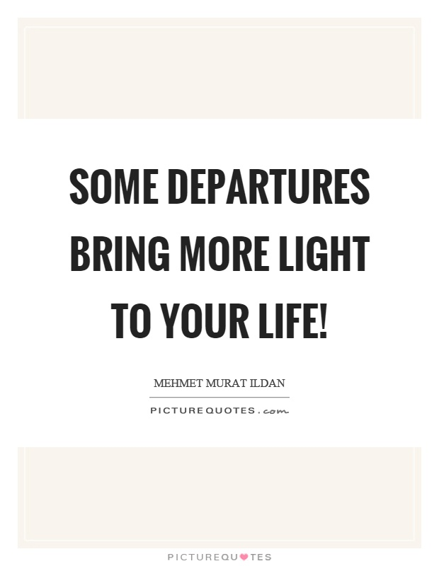 Some departures bring more light to your life! Picture Quote #1