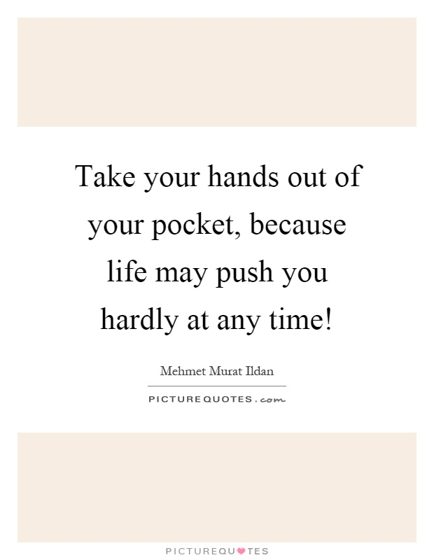 Take your hands out of your pocket, because life may push you hardly at any time! Picture Quote #1