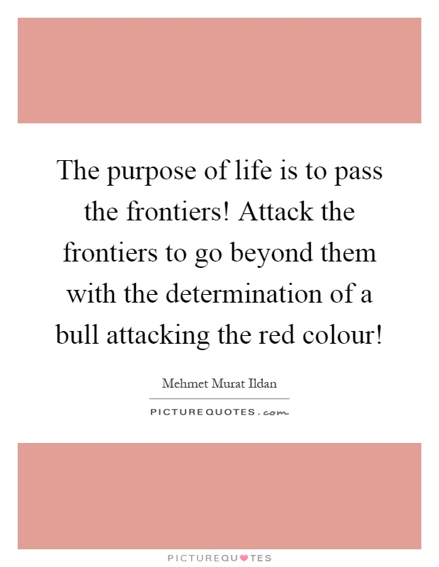 The purpose of life is to pass the frontiers! Attack the frontiers to go beyond them with the determination of a bull attacking the red colour! Picture Quote #1
