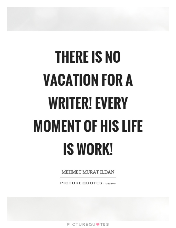 There is no vacation for a writer! Every moment of his life is work! Picture Quote #1