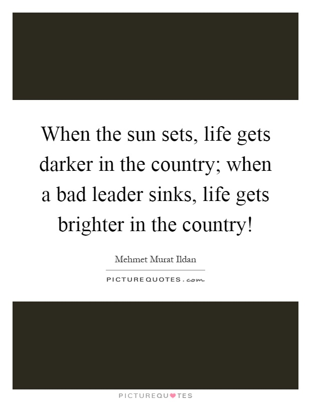 When the sun sets, life gets darker in the country; when a bad leader sinks, life gets brighter in the country! Picture Quote #1