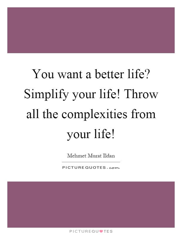 You Want A Better Life? Simplify Your Life! Throw All The Complexities From  Your Life!