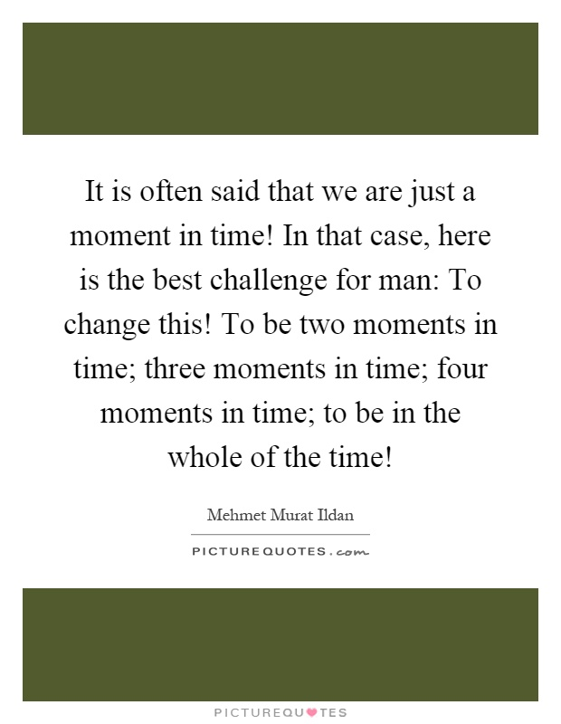 It is often said that we are just a moment in time! In that case, here is the best challenge for man: To change this! To be two moments in time; three moments in time; four moments in time; to be in the whole of the time! Picture Quote #1