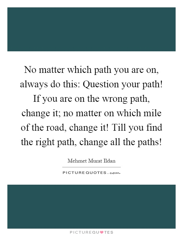 No matter which path you are on, always do this: Question your path! If you are on the wrong path, change it; no matter on which mile of the road, change it! Till you find the right path, change all the paths! Picture Quote #1