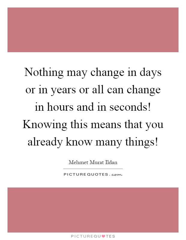 Nothing may change in days or in years or all can change in hours and in seconds! Knowing this means that you already know many things! Picture Quote #1