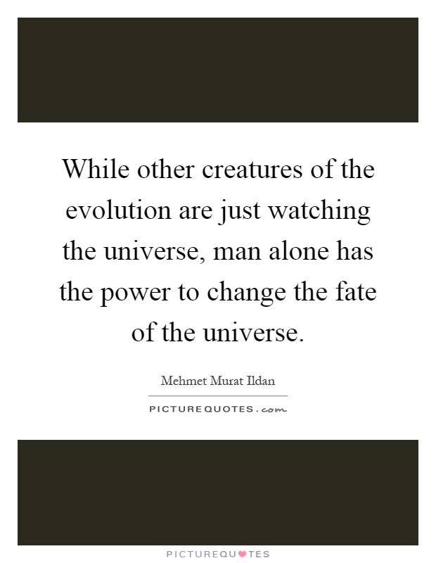 While other creatures of the evolution are just watching the universe, man alone has the power to change the fate of the universe Picture Quote #1