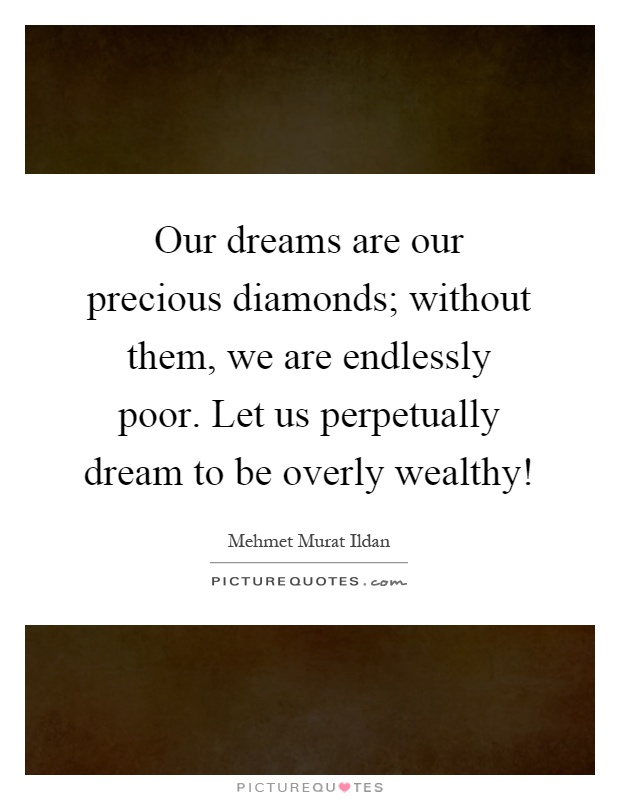 Our dreams are our precious diamonds; without them, we are endlessly poor. Let us perpetually dream to be overly wealthy! Picture Quote #1
