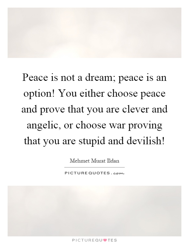 Peace is not a dream; peace is an option! You either choose peace and prove that you are clever and angelic, or choose war proving that you are stupid and devilish! Picture Quote #1