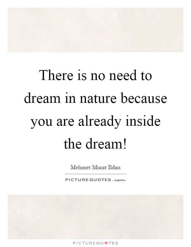 There is no need to dream in nature because you are already inside the dream! Picture Quote #1
