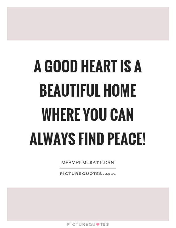 A good heart is a beautiful home where you can always find peace! Picture Quote #1