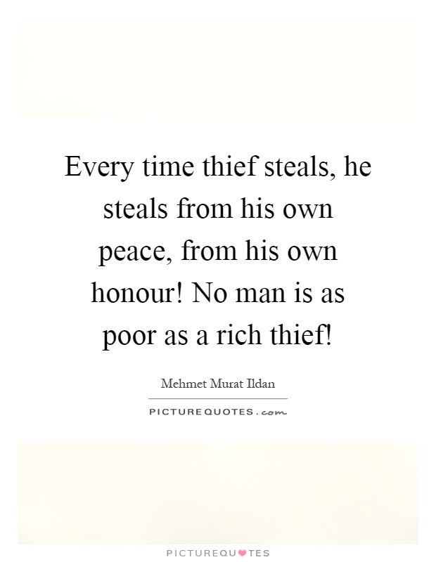 Every time thief steals, he steals from his own peace, from his own honour! No man is as poor as a rich thief! Picture Quote #1