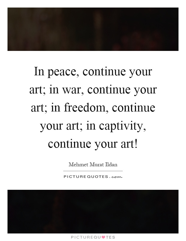 In peace, continue your art; in war, continue your art; in freedom, continue your art; in captivity, continue your art! Picture Quote #1