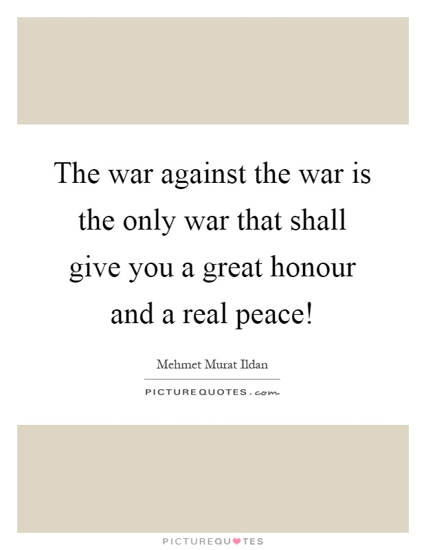 The war against the war is the only war that shall give you a great honour and a real peace! Picture Quote #1