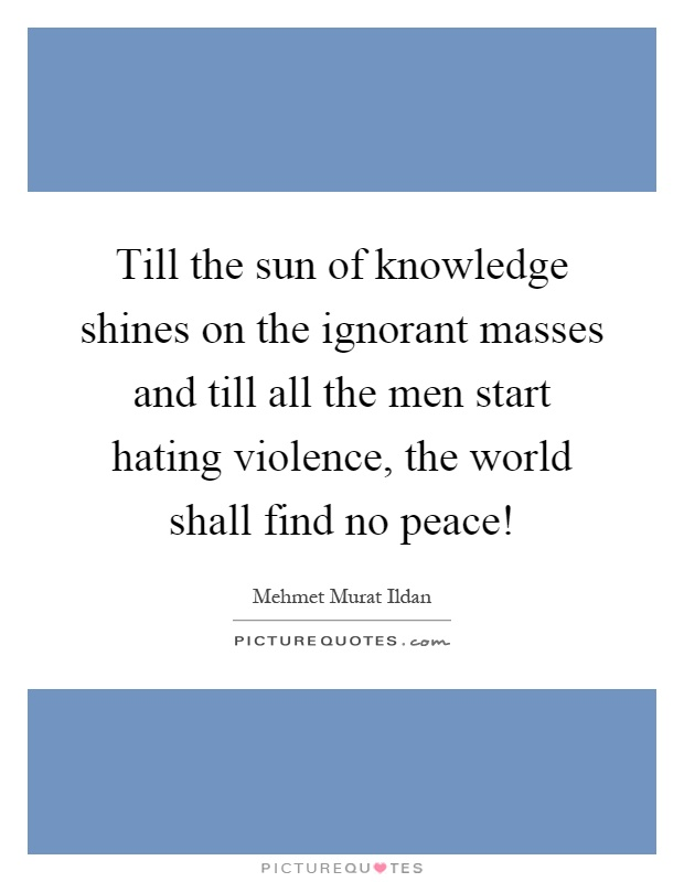 Till the sun of knowledge shines on the ignorant masses and till all the men start hating violence, the world shall find no peace! Picture Quote #1