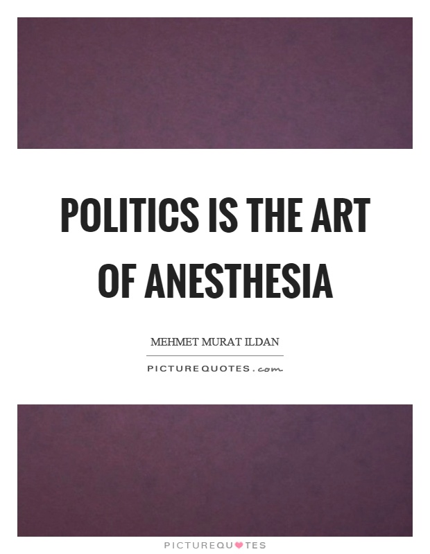 Politics is the art of anesthesia Picture Quote #1