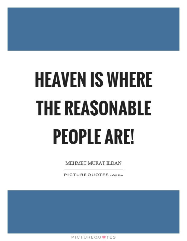 Heaven is where the reasonable people are! Picture Quote #1