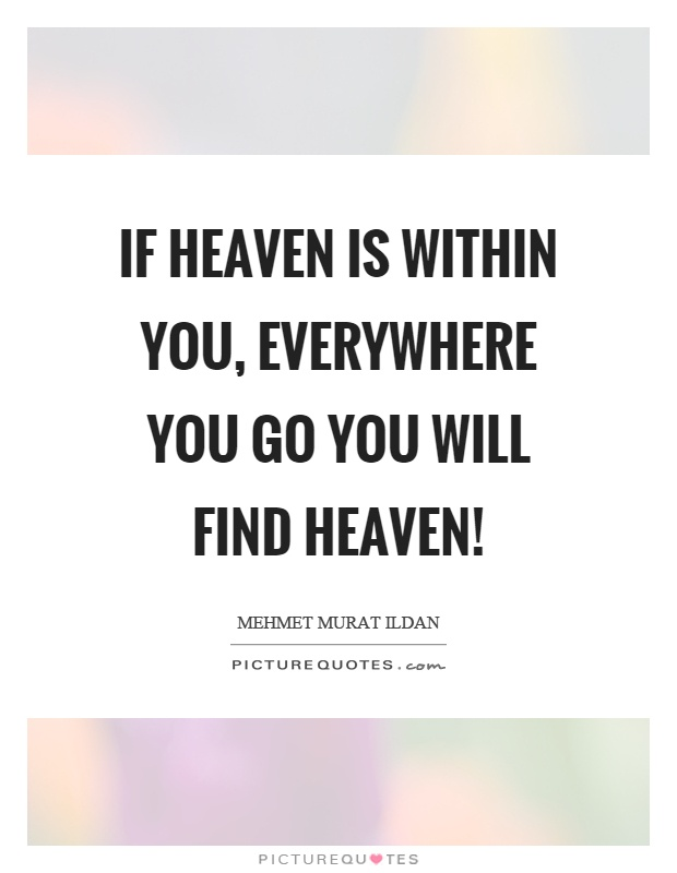 If heaven is within you, everywhere you go you will find heaven! Picture Quote #1