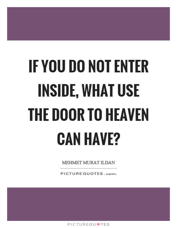 If you do not enter inside, what use the door to heaven can have? Picture Quote #1