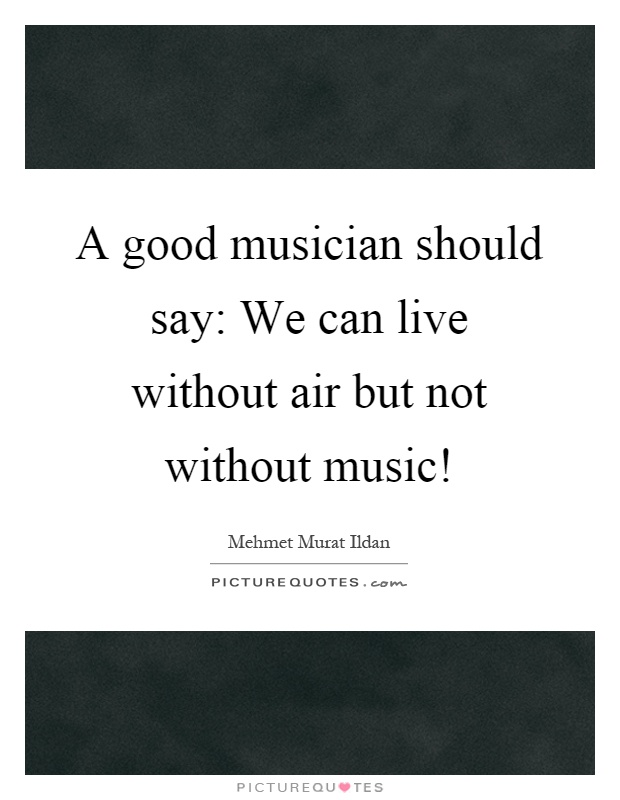 A good musician should say: We can live without air but not without music! Picture Quote #1