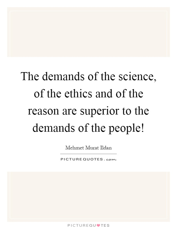 The demands of the science, of the ethics and of the reason are superior to the demands of the people! Picture Quote #1