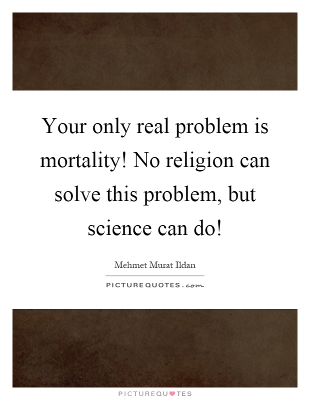 Your only real problem is mortality! No religion can solve this problem, but science can do! Picture Quote #1