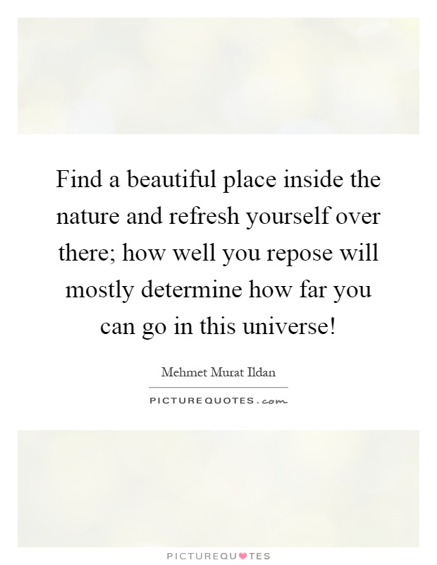 Find a beautiful place inside the nature and refresh yourself over there; how well you repose will mostly determine how far you can go in this universe! Picture Quote #1